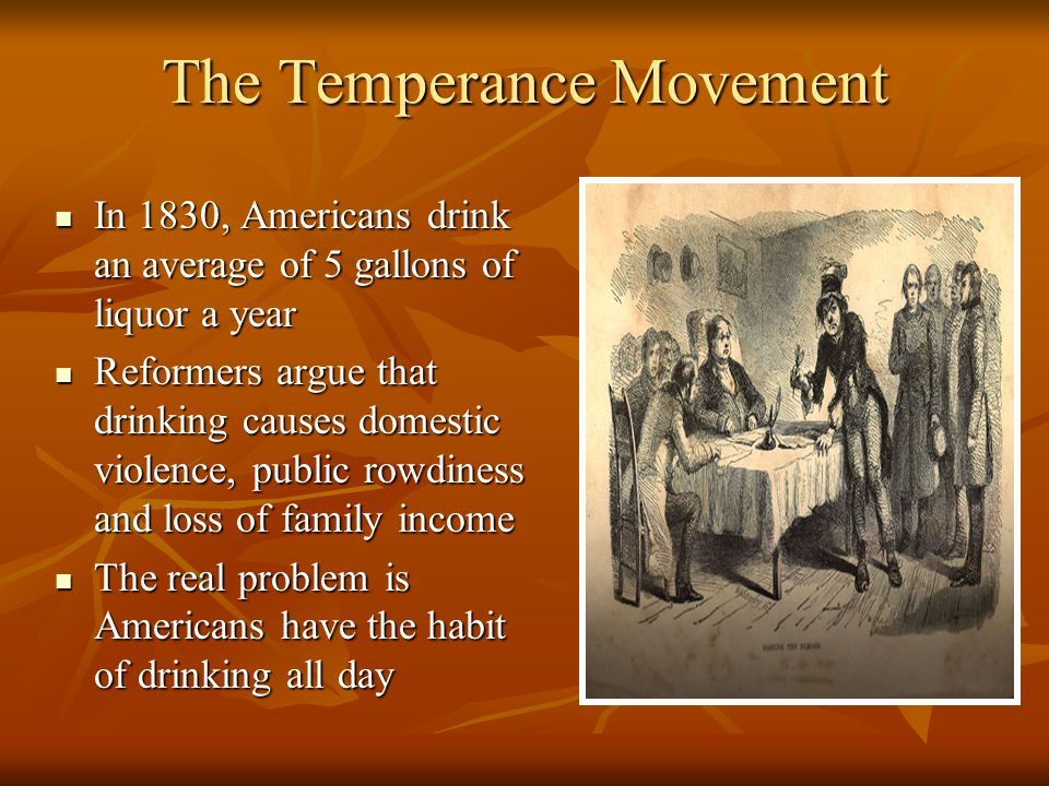 The Temperance Movement In 1830, Americans drink an average of 5 gallons of liquor a year In 1830, Americans drink an average of 5 gallons of liquor a year Reformers argue that drinking causes domestic violence, public rowdiness and loss of family income Reformers argue that drinking causes domestic violence, public rowdiness and loss of family income The real problem is Americans have the habit of drinking all day The real problem is Americans have the habit of drinking all day