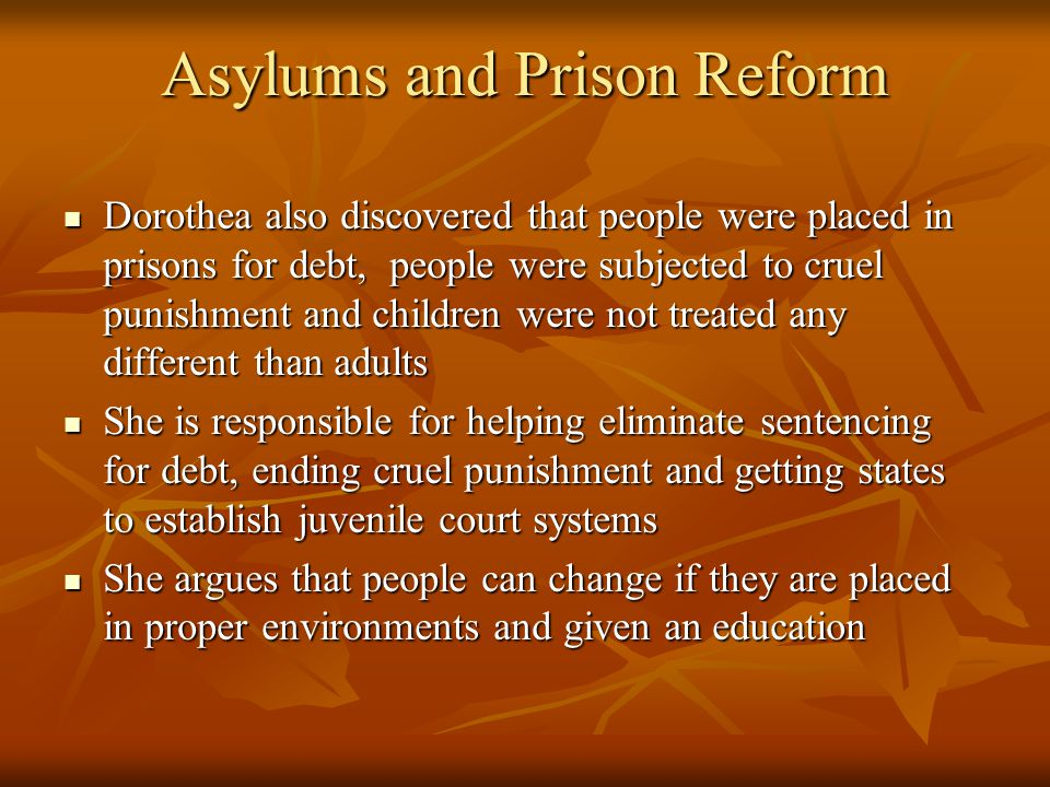 Asylums and Prison Reform Dorothea also discovered that people were placed in prisons for debt, people were subjected to cruel punishment and children were not treated any different than adults Dorothea also discovered that people were placed in prisons for debt, people were subjected to cruel punishment and children were not treated any different than adults She is responsible for helping eliminate sentencing for debt, ending cruel punishment and getting states to establish juvenile court systems She is responsible for helping eliminate sentencing for debt, ending cruel punishment and getting states to establish juvenile court systems She argues that people can change if they are placed in proper environments and given an education She argues that people can change if they are placed in proper environments and given an education
