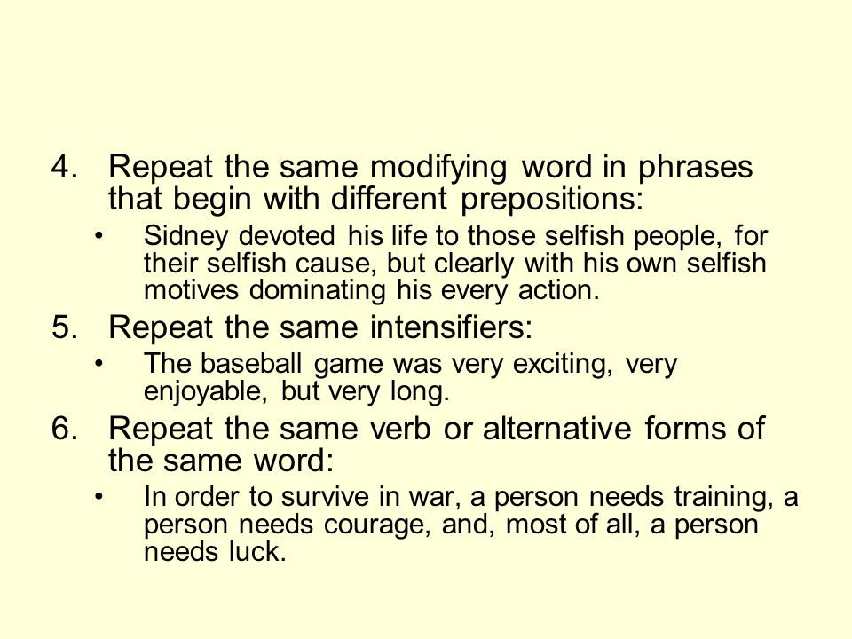 4.Repeat the same modifying word in phrases that begin with different prepositions: Sidney devoted his life to those selfish people, for their selfish