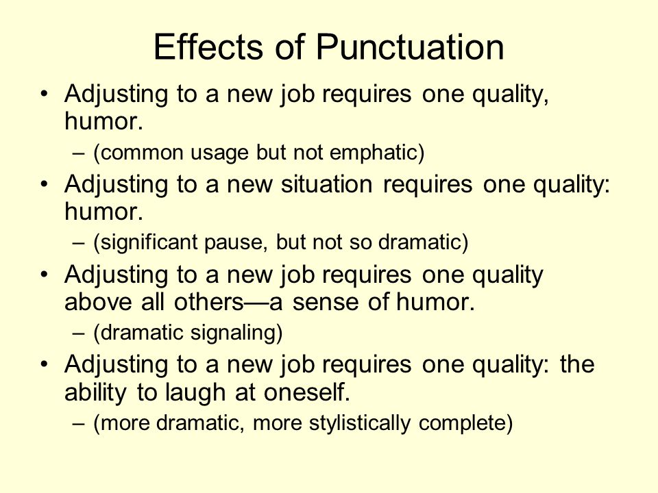 Effects of Punctuation Adjusting to a new job requires one quality, humor. –(common usage but not emphatic) Adjusting to a new situation requires one