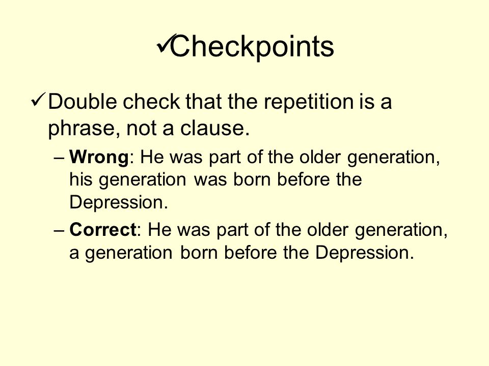 Checkpoints Double check that the repetition is a phrase, not a clause. –Wrong: He was part of the older generation, his generation was born before th