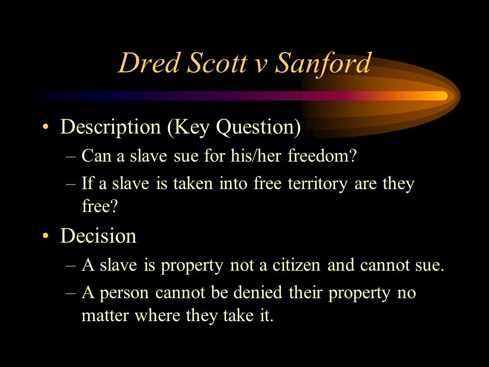 Dred Scott v Sanford Description (Key Question) –Can a slave sue for his/her freedom.
