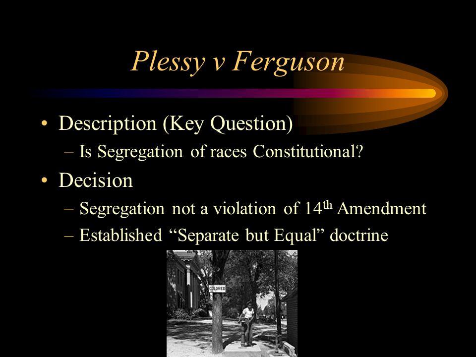 Plessy v Ferguson Description (Key Question) –Is Segregation of races Constitutional.