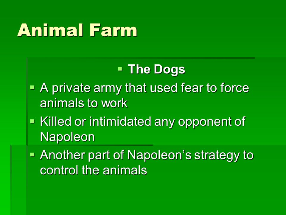 Animal Farm  The Dogs  A private army that used fear to force animals to work  Killed or intimidated any opponent of Napoleon  Another part of Nap