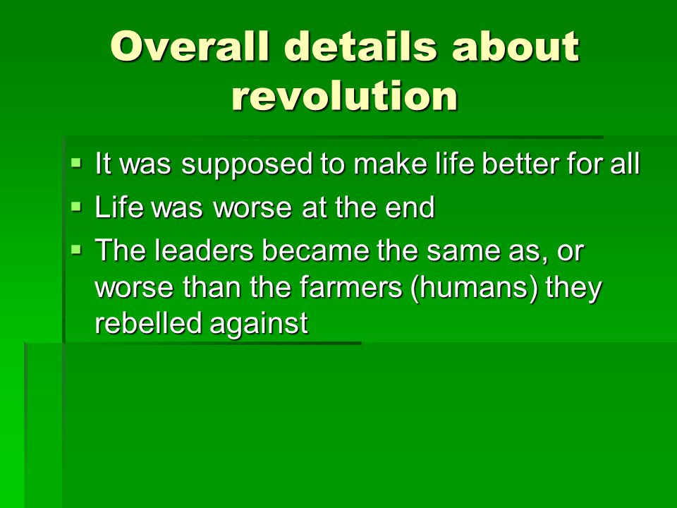 Overall details about revolution  It was supposed to make life better for all  Life was worse at the end  The leaders became the same as, or worse