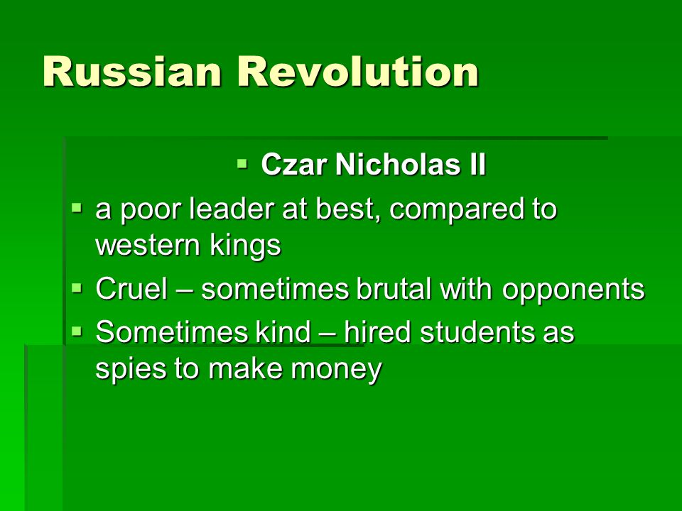 Russian Revolution  Czar Nicholas II  a poor leader at best, compared to western kings  Cruel – sometimes brutal with opponents  Sometimes kind –