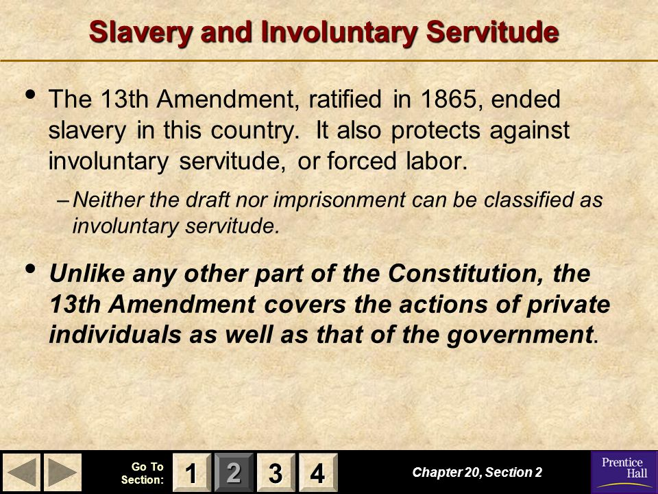 123 Go To Section: 4 Chapter 20, Section 2 3333 4444 1111 Slavery and Involuntary Servitude The 13th Amendment, ratified in 1865, ended slavery in thi