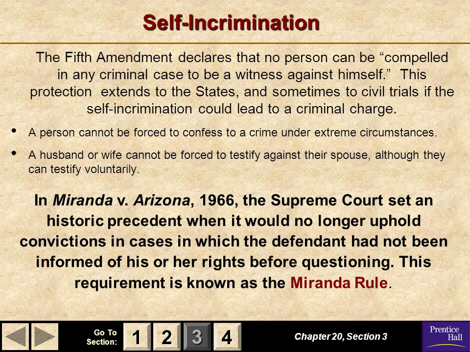 "123 Go To Section: 4Self-Incrimination The Fifth Amendment declares that no person can be ""compelled in any criminal case to be a witness against hims"