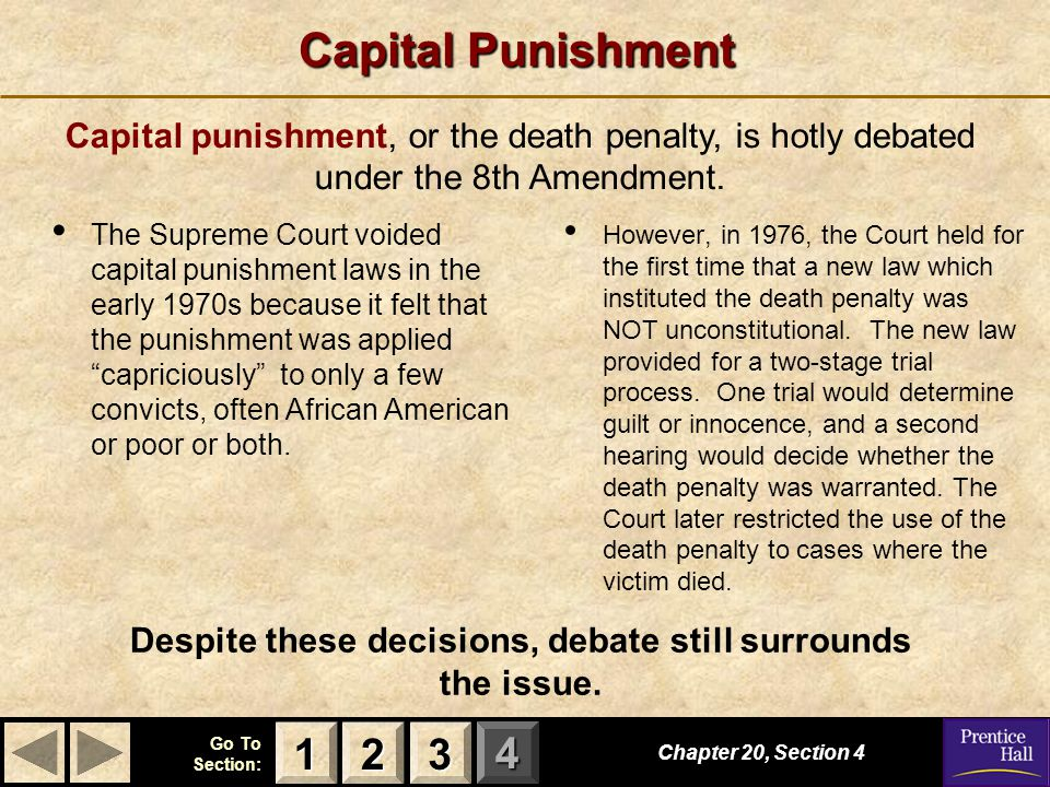 123 Go To Section: 4 Capital Punishment The Supreme Court voided capital punishment laws in the early 1970s because it felt that the punishment was ap