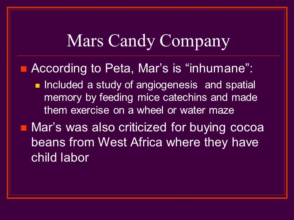 Mars Candy Company According to Peta, Mar's is inhumane : Included a study of angiogenesis and spatial memory by feeding mice catechins and made them exercise on a wheel or water maze Mar's was also criticized for buying cocoa beans from West Africa where they have child labor