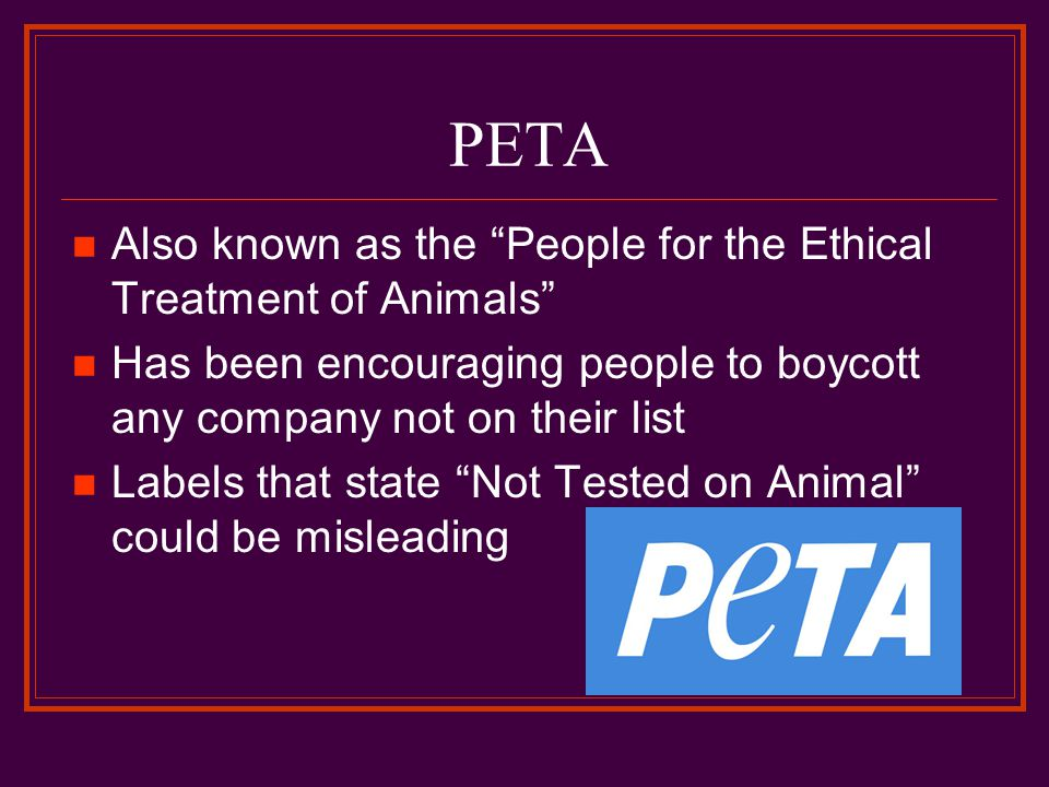 PETA Also known as the People for the Ethical Treatment of Animals Has been encouraging people to boycott any company not on their list Labels that state Not Tested on Animal could be misleading