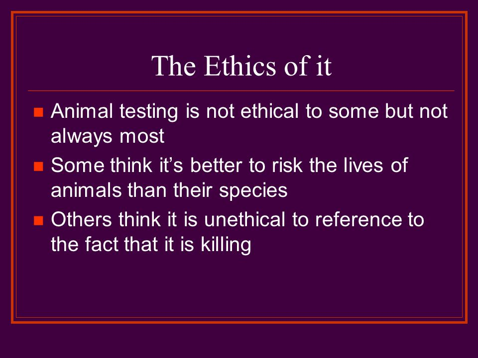 The Ethics of it Animal testing is not ethical to some but not always most Some think it's better to risk the lives of animals than their species Others think it is unethical to reference to the fact that it is killing