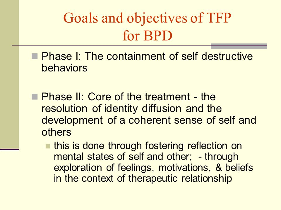 Goals and objectives of TFP for BPD Phase I: The containment of self destructive behaviors Phase II: Core of the treatment - the resolution of identity diffusion and the development of a coherent sense of self and others this is done through fostering reflection on mental states of self and other; - through exploration of feelings, motivations, & beliefs in the context of therapeutic relationship