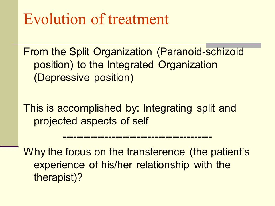 Evolution of treatment From the Split Organization (Paranoid-schizoid position) to the Integrated Organization (Depressive position) This is accomplished by: Integrating split and projected aspects of self ------------------------------------------ Why the focus on the transference (the patient's experience of his/her relationship with the therapist)