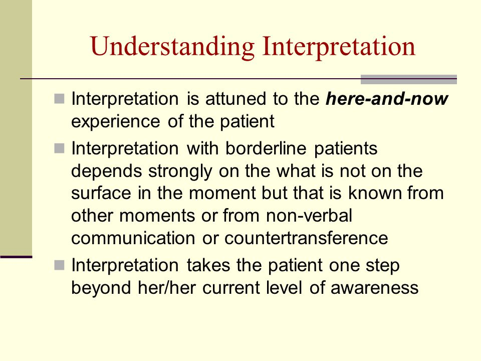 Understanding Interpretation Interpretation is attuned to the here-and-now experience of the patient Interpretation with borderline patients depends strongly on the what is not on the surface in the moment but that is known from other moments or from non-verbal communication or countertransference Interpretation takes the patient one step beyond her/her current level of awareness