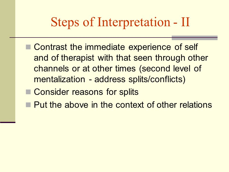 Steps of Interpretation - II Contrast the immediate experience of self and of therapist with that seen through other channels or at other times (second level of mentalization - address splits/conflicts) Consider reasons for splits Put the above in the context of other relations