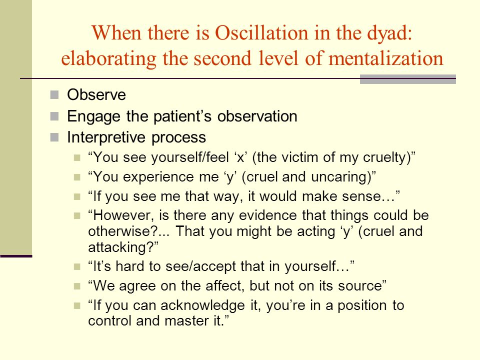 When there is Oscillation in the dyad: elaborating the second level of mentalization Observe Engage the patient's observation Interpretive process You see yourself/feel 'x' (the victim of my cruelty) You experience me 'y' (cruel and uncaring) If you see me that way, it would make sense… However, is there any evidence that things could be otherwise ...