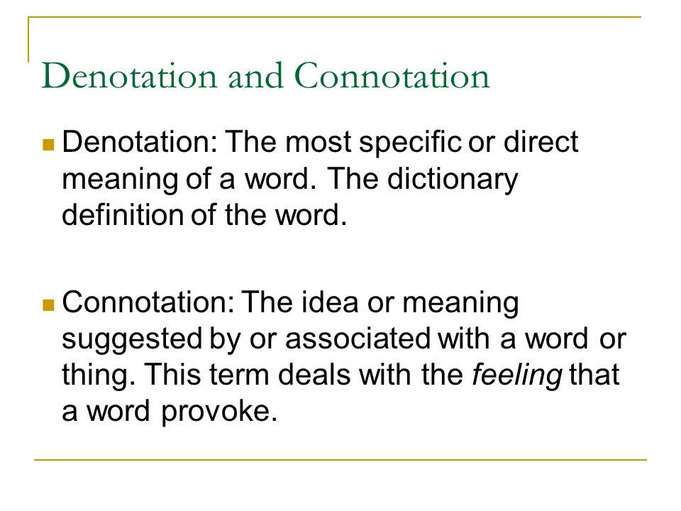 Denotation and Connotation Denotation: The most specific or direct meaning of a word. The dictionary definition of the word. Connotation: The idea or