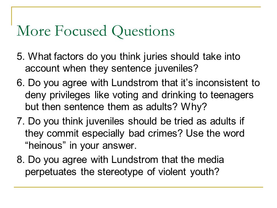 More Focused Questions 5. What factors do you think juries should take into account when they sentence juveniles? 6. Do you agree with Lundstrom that
