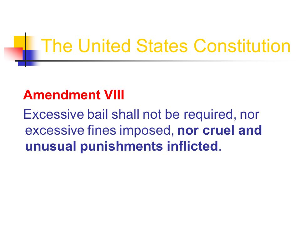 The United States Constitution Amendment VIII Excessive bail shall not be required, nor excessive fines imposed, nor cruel and unusual punishments inflicted.