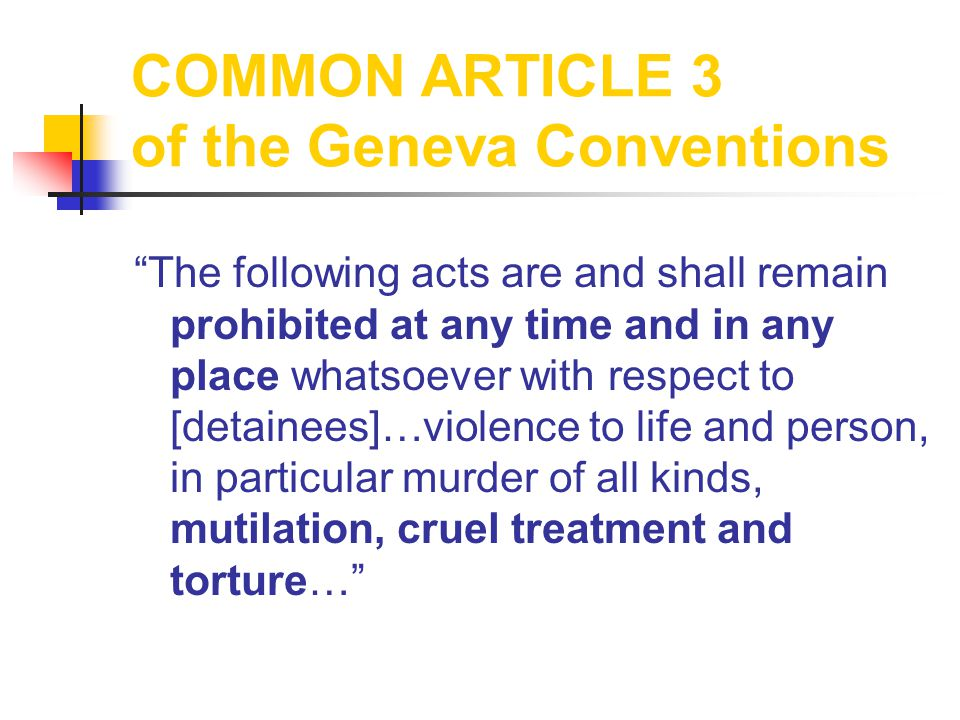 COMMON ARTICLE 3 of the Geneva Conventions The following acts are and shall remain prohibited at any time and in any place whatsoever with respect to [detainees]…violence to life and person, in particular murder of all kinds, mutilation, cruel treatment and torture…