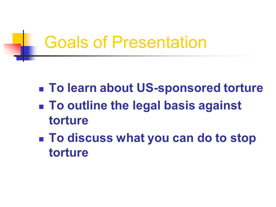 Goals of Presentation To learn about US-sponsored torture To outline the legal basis against torture To discuss what you can do to stop torture