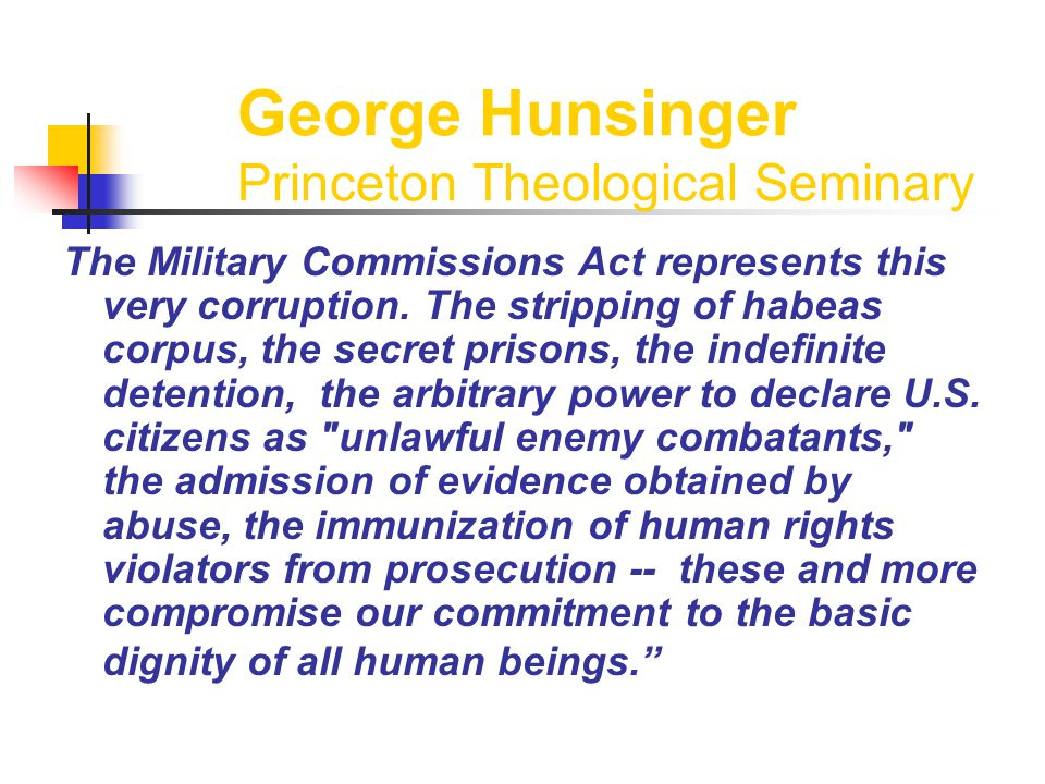 George Hunsinger Princeton Theological Seminary The Military Commissions Act represents this very corruption.