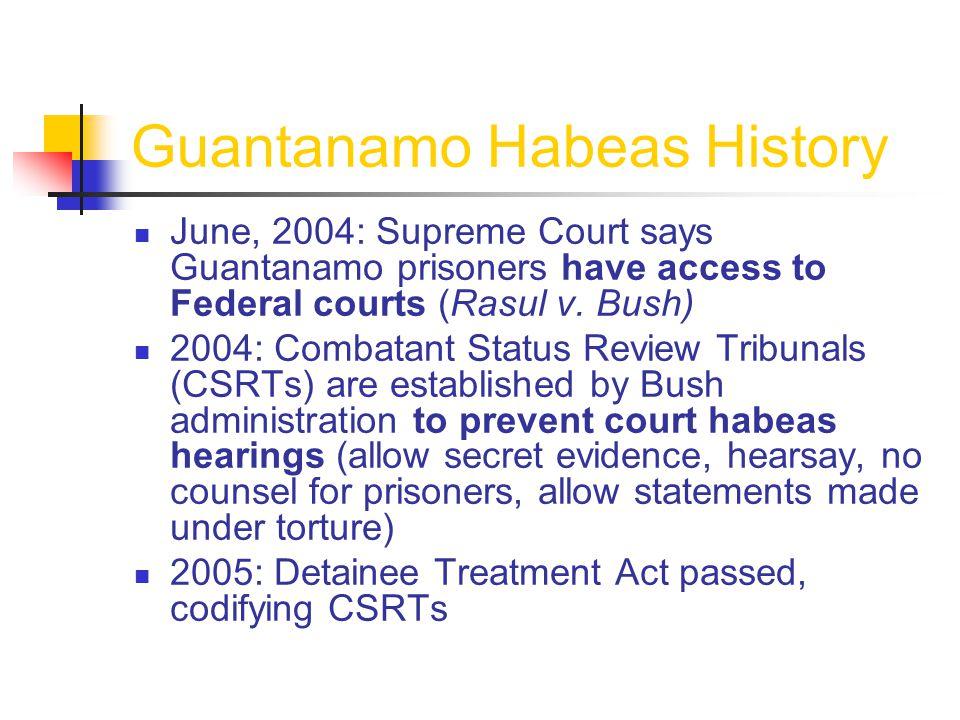 Guantanamo Habeas History June, 2004: Supreme Court says Guantanamo prisoners have access to Federal courts (Rasul v.