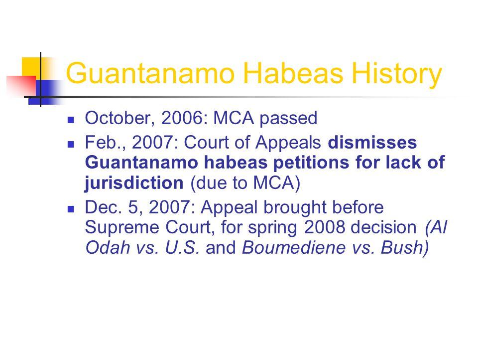 Guantanamo Habeas History October, 2006: MCA passed Feb., 2007: Court of Appeals dismisses Guantanamo habeas petitions for lack of jurisdiction (due to MCA) Dec.