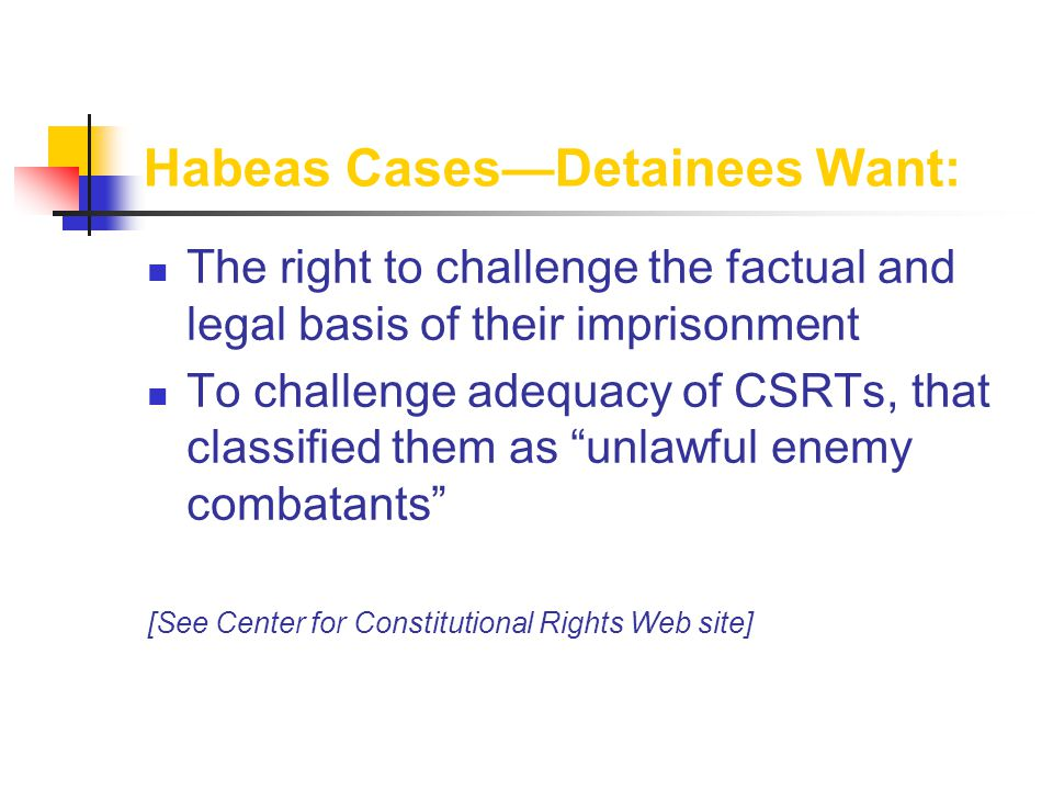 Habeas Cases—Detainees Want: The right to challenge the factual and legal basis of their imprisonment To challenge adequacy of CSRTs, that classified them as unlawful enemy combatants [See Center for Constitutional Rights Web site]