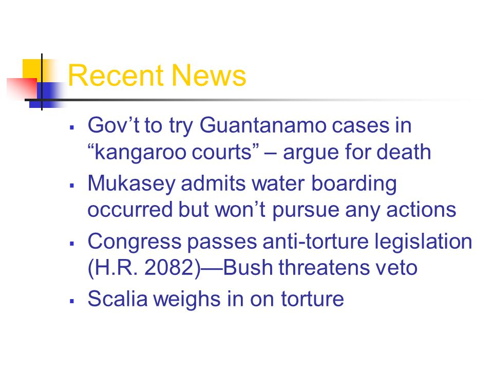 Recent News  Gov't to try Guantanamo cases in kangaroo courts – argue for death  Mukasey admits water boarding occurred but won't pursue any actions  Congress passes anti-torture legislation (H.R.