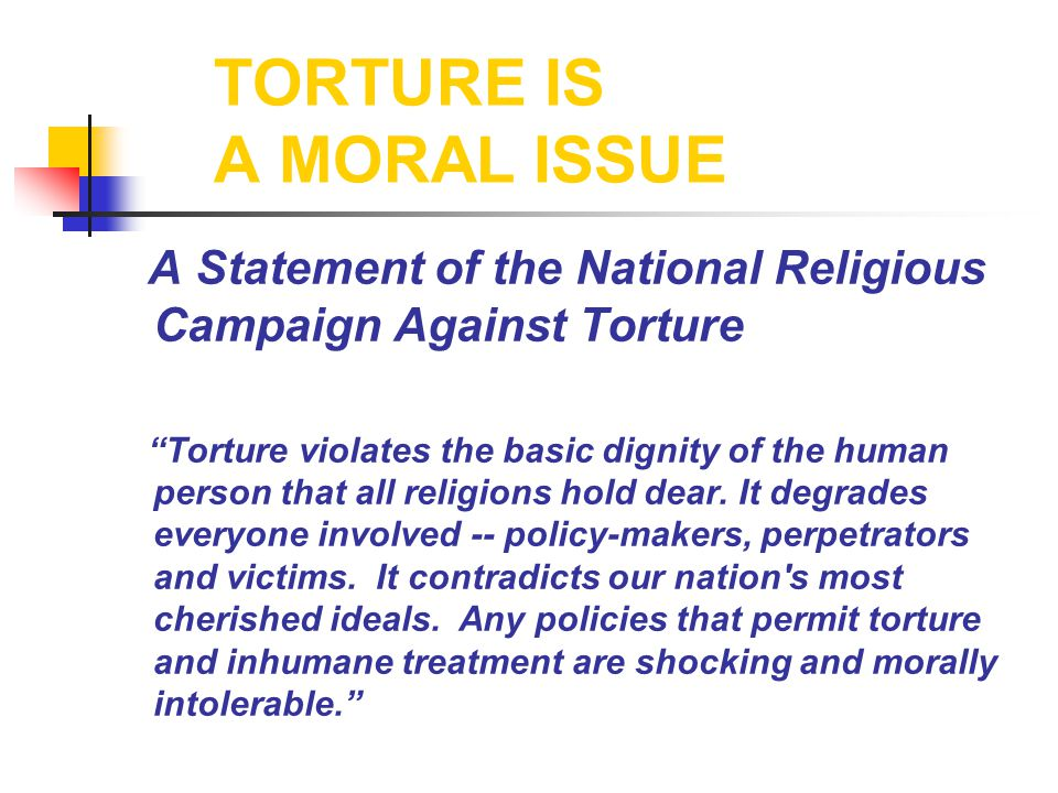 TORTURE IS A MORAL ISSUE A Statement of the National Religious Campaign Against Torture Torture violates the basic dignity of the human person that all religions hold dear.