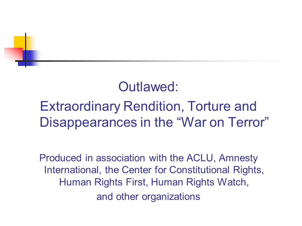 Outlawed: Extraordinary Rendition, Torture and Disappearances in the War on Terror Produced in association with the ACLU, Amnesty International, the Center for Constitutional Rights, Human Rights First, Human Rights Watch, and other organizations