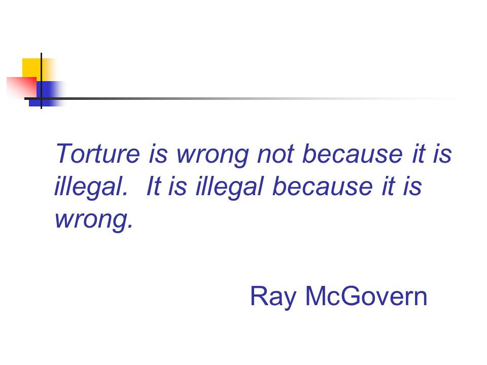 Torture is wrong not because it is illegal. It is illegal because it is wrong. Ray McGovern