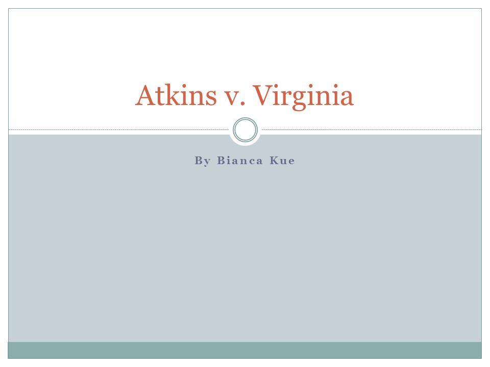 By Bianca Kue Atkins v. Virginia