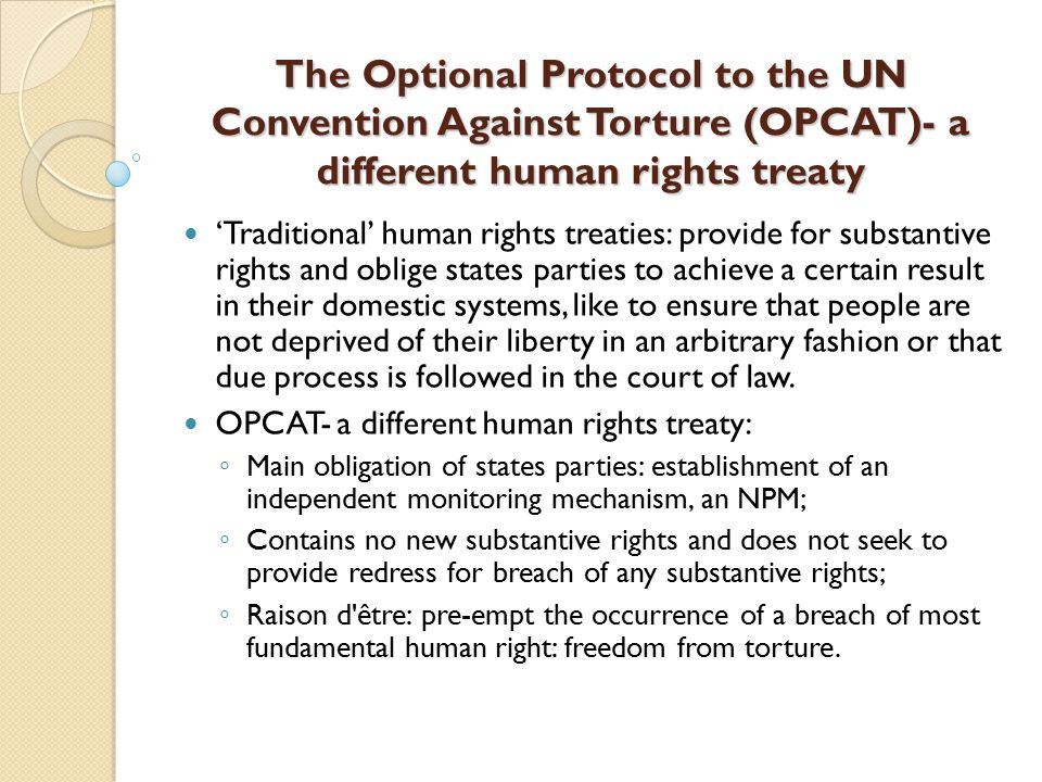 The Optional Protocol to the UN Convention Against Torture (OPCAT)- a different human rights treaty 'Traditional' human rights treaties: provide for substantive rights and oblige states parties to achieve a certain result in their domestic systems, like to ensure that people are not deprived of their liberty in an arbitrary fashion or that due process is followed in the court of law.