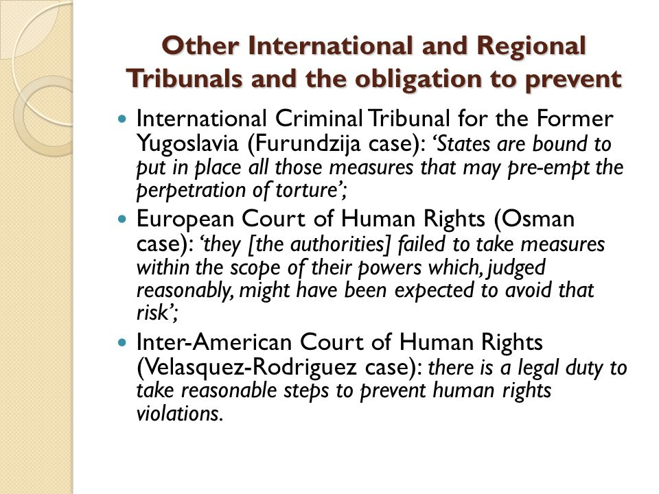 Other International and Regional Tribunals and the obligation to prevent International Criminal Tribunal for the Former Yugoslavia (Furundzija case): 'States are bound to put in place all those measures that may pre-empt the perpetration of torture'; European Court of Human Rights (Osman case): 'they [the authorities] failed to take measures within the scope of their powers which, judged reasonably, might have been expected to avoid that risk'; Inter-American Court of Human Rights (Velasquez-Rodriguez case): there is a legal duty to take reasonable steps to prevent human rights violations.