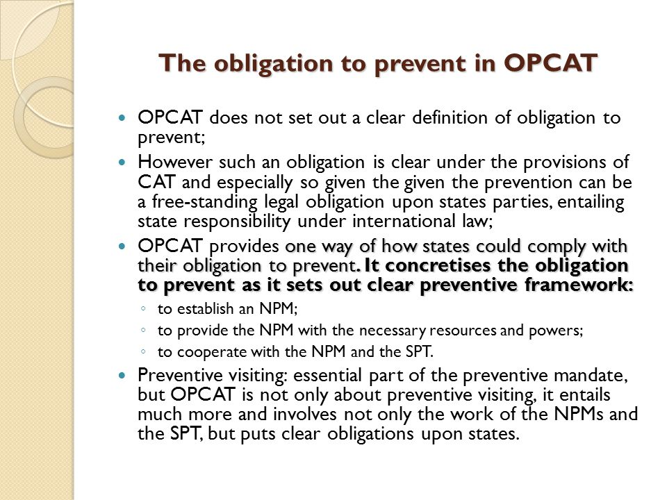 The obligation to prevent in OPCAT OPCAT does not set out a clear definition of obligation to prevent; However such an obligation is clear under the provisions of CAT and especially so given the given the prevention can be a free-standing legal obligation upon states parties, entailing state responsibility under international law; one way of how states could comply with their obligation to prevent.