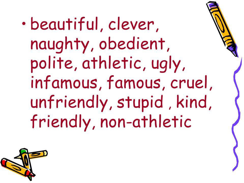 beautiful, clever, naughty, obedient, polite, athletic, ugly, infamous, famous, cruel, unfriendly, stupid, kind, friendly, non-athletic