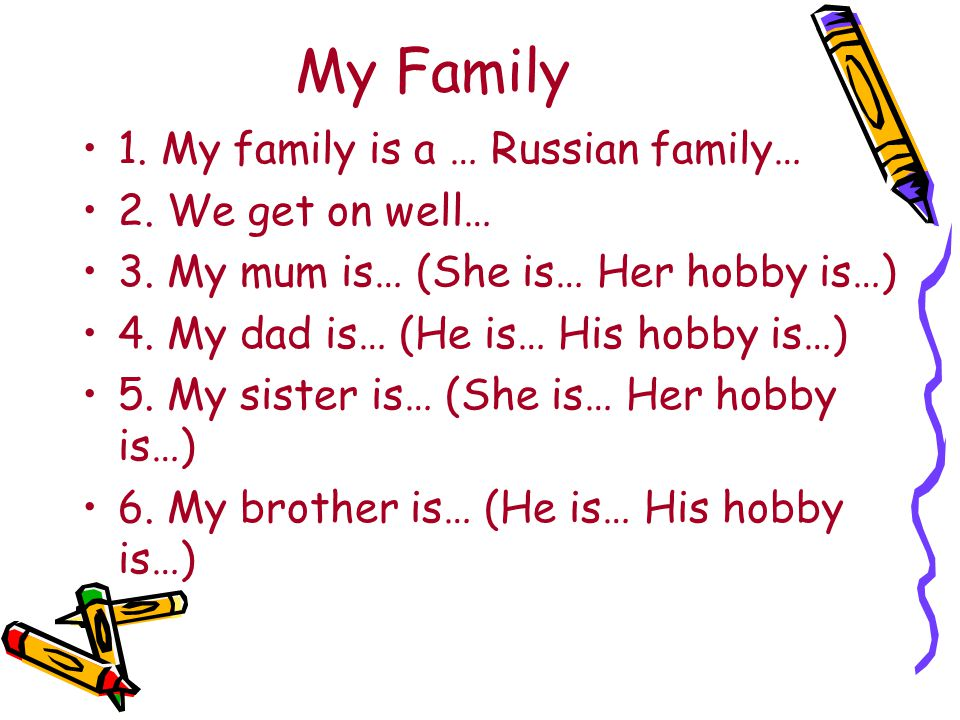My Family 1. My family is a … Russian family… 2. We get on well… 3. My mum is… (She is… Her hobby is…) 4. My dad is… (He is… His hobby is…) 5. My sist