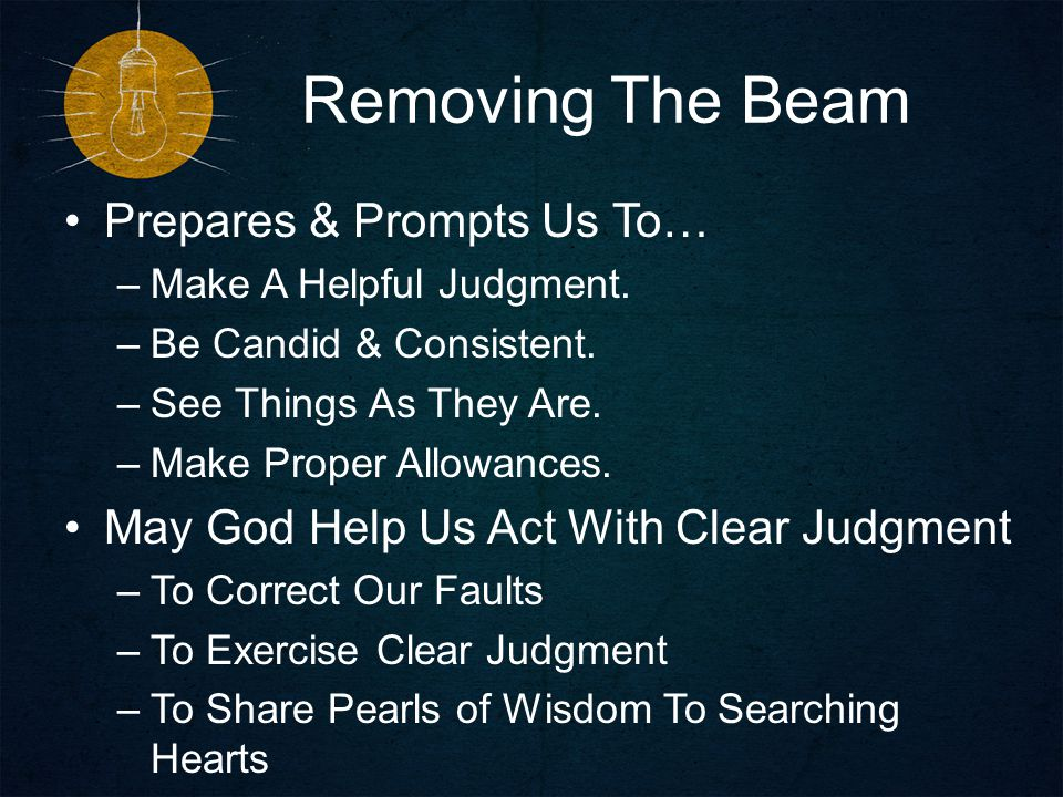 Removing The Beam Prepares & Prompts Us To… –Make A Helpful Judgment.