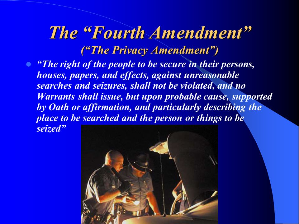 The Fourth Amendment ( The Privacy Amendment ) The right of the people to be secure in their persons, houses, papers, and effects, against unreasonable searches and seizures, shall not be violated, and no Warrants shall issue, but upon probable cause, supported by Oath or affirmation, and particularly describing the place to be searched and the person or things to be seized