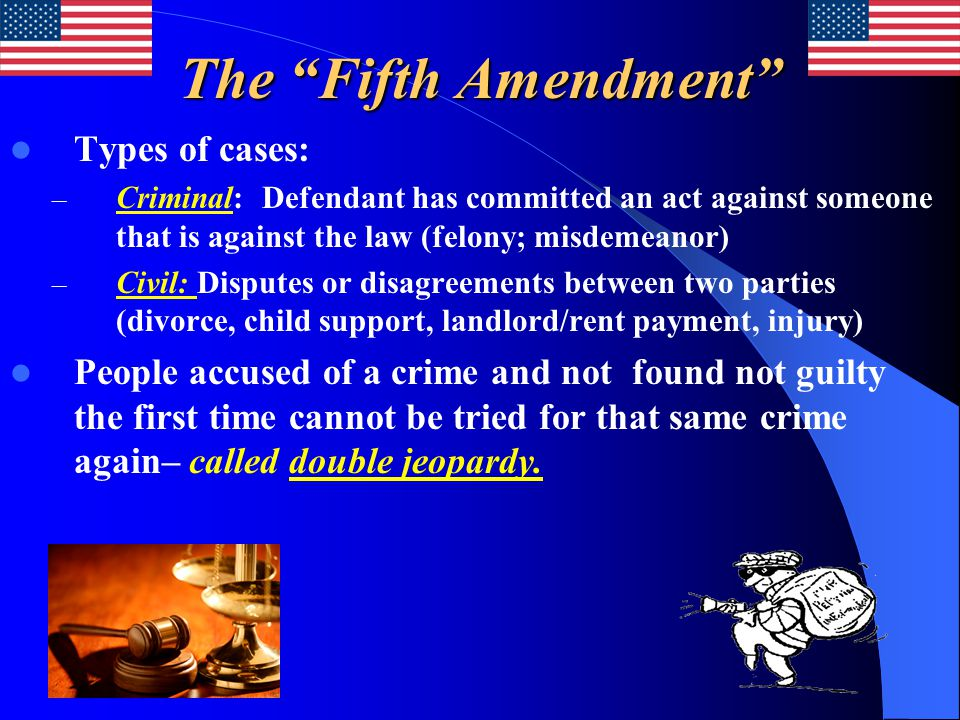 The Fifth Amendment Types of cases: – Criminal: Defendant has committed an act against someone that is against the law (felony; misdemeanor) – Civil: Disputes or disagreements between two parties (divorce, child support, landlord/rent payment, injury) People accused of a crime and not found not guilty the first time cannot be tried for that same crime again– called double jeopardy.