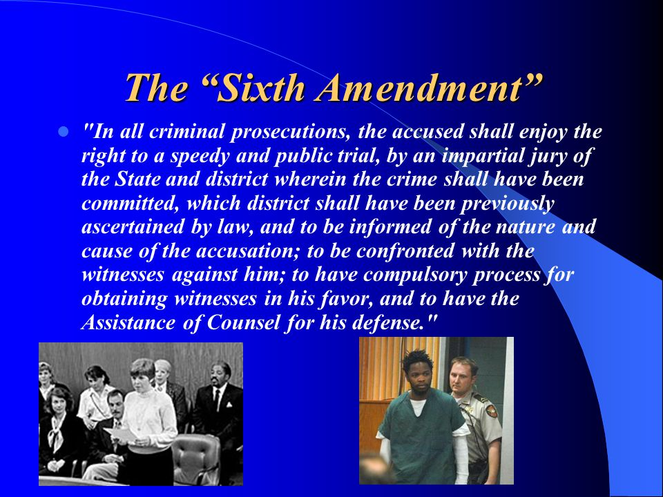 The Sixth Amendment In all criminal prosecutions, the accused shall enjoy the right to a speedy and public trial, by an impartial jury of the State and district wherein the crime shall have been committed, which district shall have been previously ascertained by law, and to be informed of the nature and cause of the accusation; to be confronted with the witnesses against him; to have compulsory process for obtaining witnesses in his favor, and to have the Assistance of Counsel for his defense.