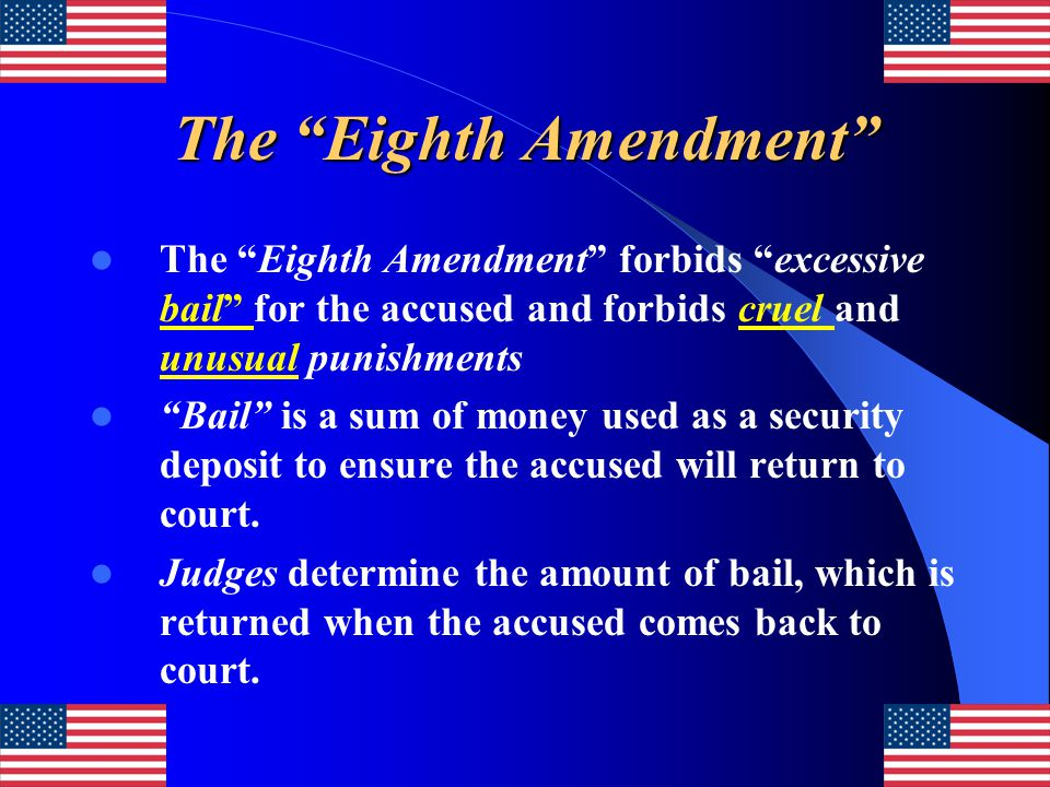 """The """"Eighth Amendment"""" The """"Eighth Amendment"""" forbids """"excessive bail"""" for the accused and forbids cruel and unusual punishments """"Bail"""" is a sum of mo"""