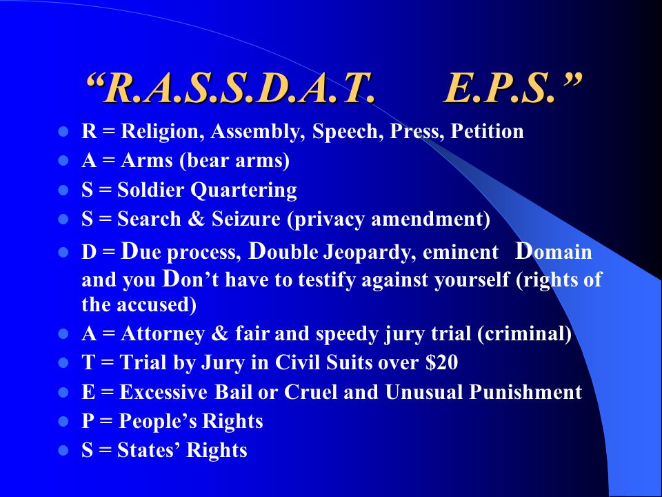 """""""R.A.S.S.D.A.T. E.P.S."""" R = Religion, Assembly, Speech, Press, Petition A = Arms (bear arms) S = Soldier Quartering S = Search & Seizure (privacy amen"""