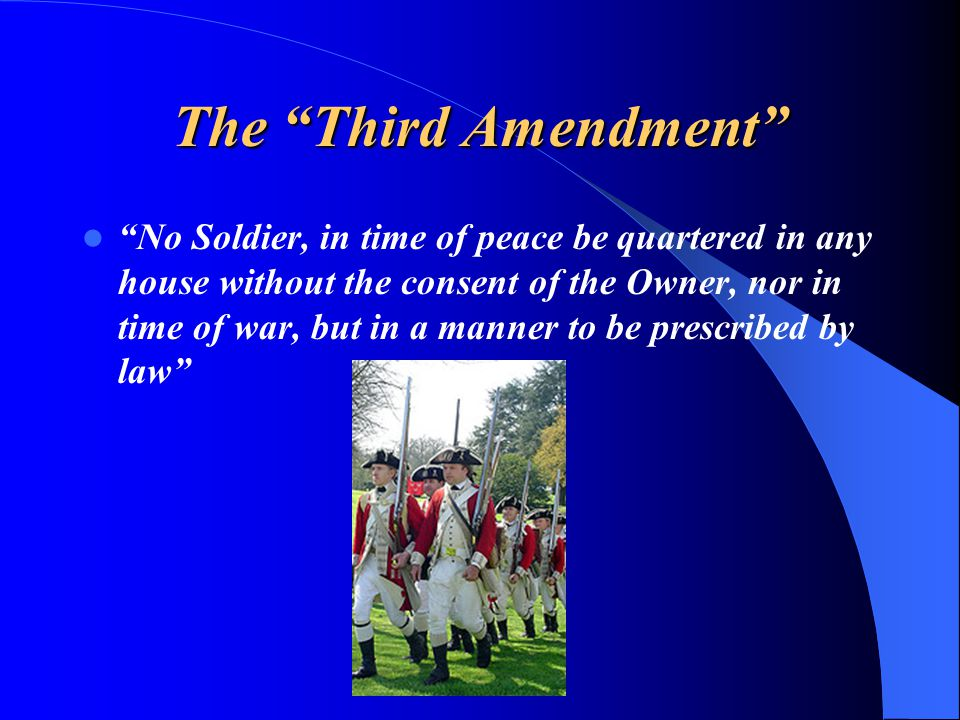 The Third Amendment No Soldier, in time of peace be quartered in any house without the consent of the Owner, nor in time of war, but in a manner to be prescribed by law