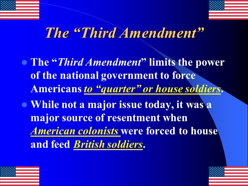 The Third Amendment The Third Amendment limits the power of the national government to force Americans to quarter or house soldiers.
