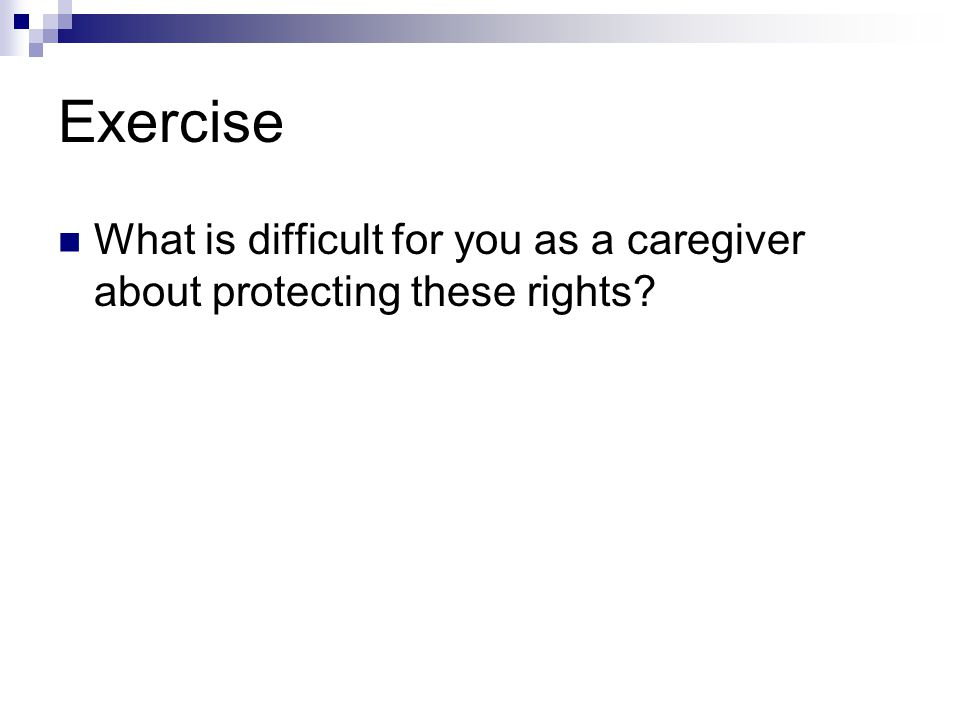 Exercise What is difficult for you as a caregiver about protecting these rights