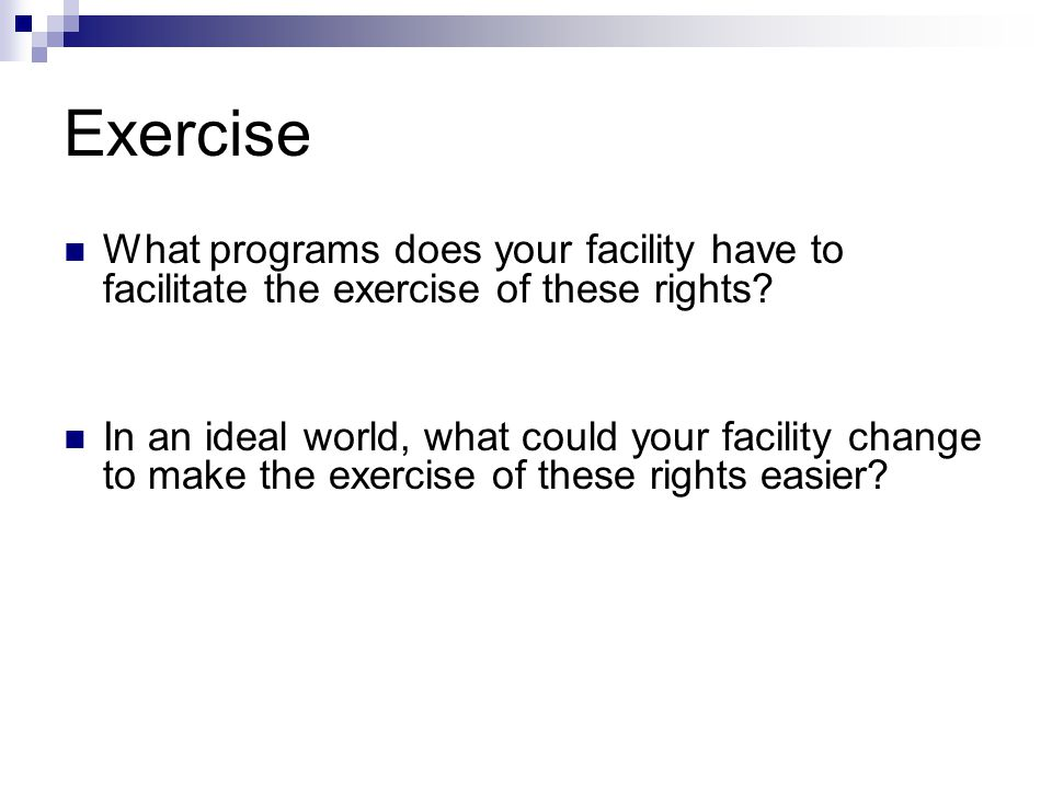 Exercise What programs does your facility have to facilitate the exercise of these rights.